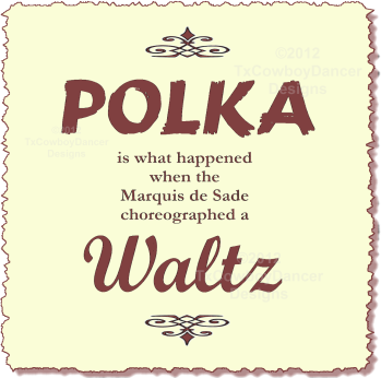 Polka is what happened when the Marquis de Sade Choreographed a Waltz ©2012 TxCowboyDancer Designs