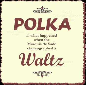 Polka is what happened when the Marquis de Sade Choreographed a Waltz ©2012 TxCowboyDancer Designs