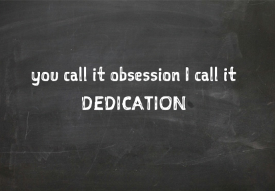 You call it obsession -  I call it dedication