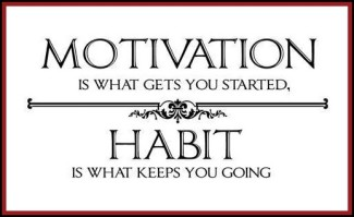 Motivation is what gets you going.  Habit is what keeps you going.