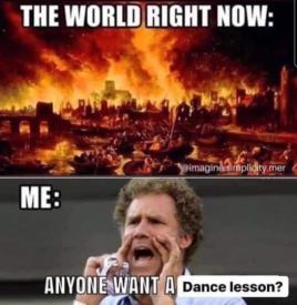 World on fire Meme - Anyone Want a Dance Lesson?